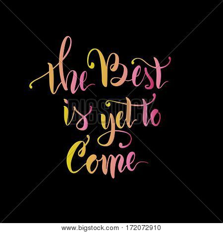 Vector illustration.Calligraphy.Lettering.The phrase 'The best is yet to come.'Motivating quote.Positive.Typographic composition Brush marker.