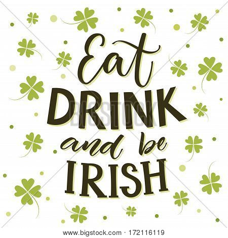 Eat, drink and be irish. Funny St. Partick's day saying at shamrock background