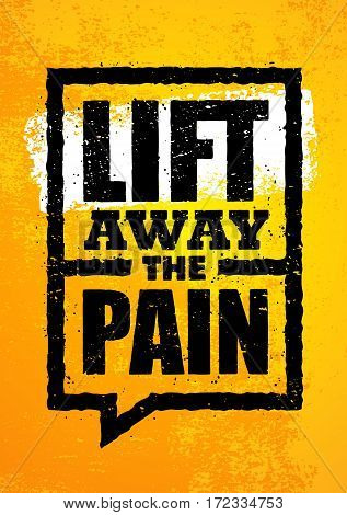 Lift Away The Pain. Sport Gym Typography Workout Motivation Quote Banner. Strong Vector Training Inspiration Concept On Grunge Background