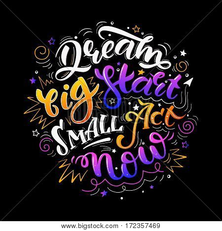 Dream big start small act now. Colorful inspirational motivational quote. Hand drawn illustration with hand-lettering. Illustration for prints on t-shirts bags or posters.