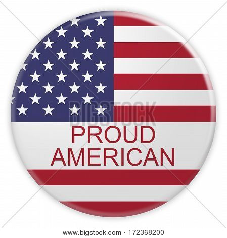 USA Patriotic Concept Badge: Proud American Button With US Flag 3d illustration on white background