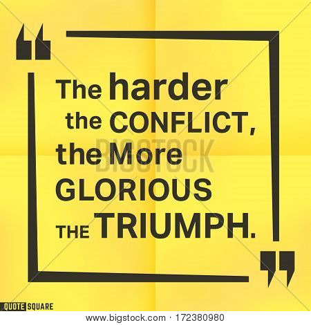 Quote motivational square template. Inspirational quotes box with slogan - The harder the conflict the more glorious the triumph. Vector illustration.