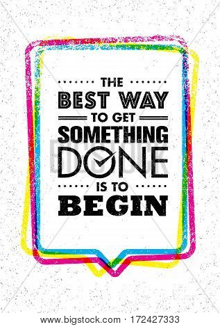 The Best Way To Get Something Done Is To Begin. Inspiring Creative Motivation Quote. Vector Typography Banner Design Concept On Grunge Background With Speech Bubble