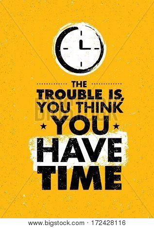 The Trouble Is, You Think You Have Time. Inspiring Creative Motivation Quote. Vector Typography Banner Design Concept.