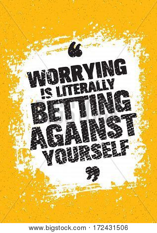 Worrying Is Literally Betting Against Yourself. Inspiring Creative Motivation Quote. Vector Typography Banner Design Concept On Grunge Stain Background
