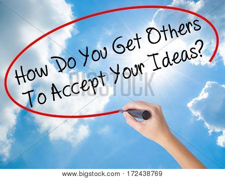 Woman Hand Writing How Do You Get Others To Accept Your Ideas? With Black Marker On Visual Screen
