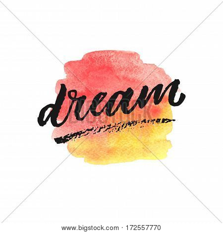 Dream hand drawn lettering on watercolor splash in red and yellow colors. Template for design. Vector illustration. Inspirational quote.