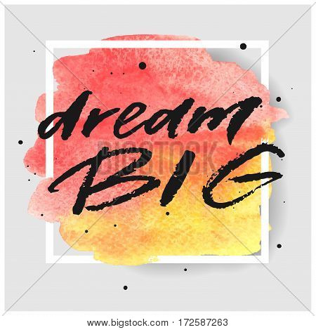 Dream big hand drawn lettering in square frame on watercolor splash in red and yellow colors. Template for design. Vector illustration. Inspirational quote.