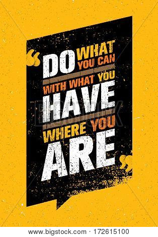 Do What You Can, With What You Have, Where You Are. Inspiring Creative Motivation Quote Template. Vector Typography Banner Design Concept On Grunge Texture Rough Background