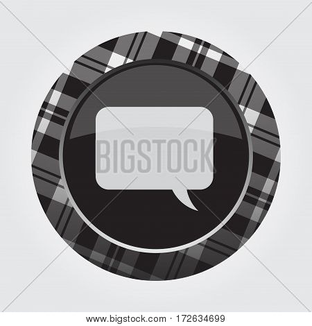 black isolated button with gray black and white tartan pattern on the border light gray speech bubble icon in front of a gray background