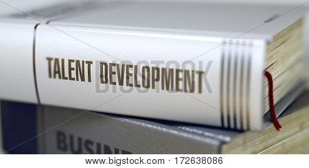 Business - Book Title. Talent Development. Talent Development - Book Title on the Spine. Closeup View. Stack of Business Books. Toned Image. Selective focus. 3D.
