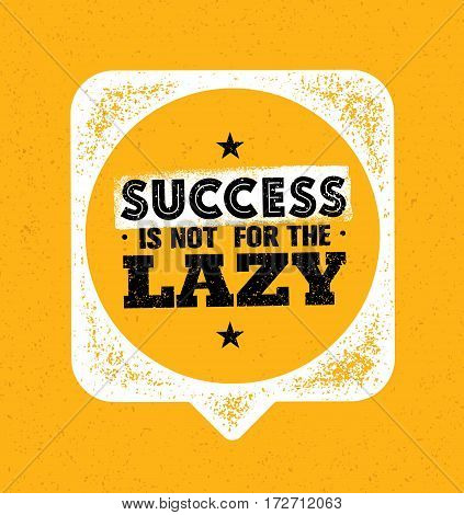Success Is Not For The Lazy. Inspiring Creative Motivation Quote Template. Vector Typography Banner Design Concept On Grunge Texture Rough Background With Speech Bubble