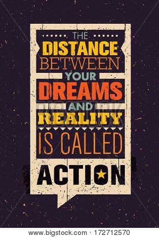 The Distance Between Your Dreams And Reality Is Called Action. Creative Inspiration Motivation Quote Template. Vector Typography Banner Design Concept On Grunge Texture Rough Background
