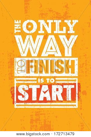 The Only Way To Finish Is To Start. Inspiring Sport Motivation Quote Template. Vector Typography Banner Design Concept On Grunge Texture Rough Background