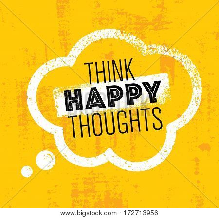 Think Happy Thoughts. Inspiring Creative Motivation Quote. Vector Typography Banner Design Concept On Grunge Rough Background
