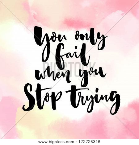 You only fail, when you stop trying. Motivational quote, modern calligraphy on pink watercolor background.
