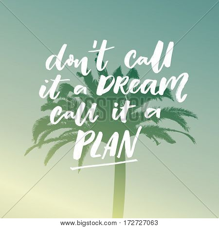 Don't call it a dream, call it a plan. Motivational saying, typography on filtered illustration of tropical palm