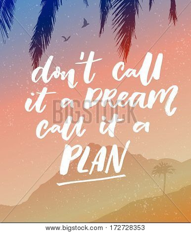 Don't call it a dream, call it a plan. Motivational quote, vector calligraphy on vector landscape with mountain, tree and birds.