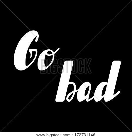 Hand written lettering Go bad made in vector. Hand drawn card, poster, postcard, t-shirt apparel design. Ink illustration. Modern calligraphy.