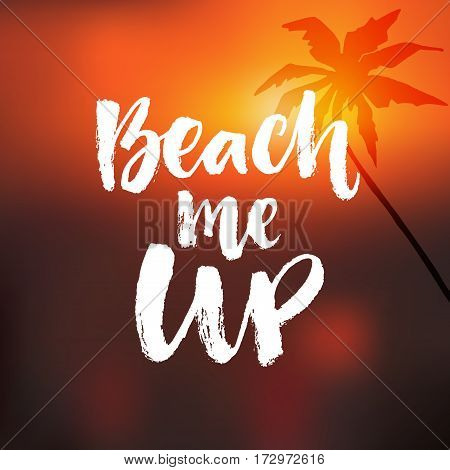 Beach me up. Inspirational summer quote. Brush calligraphy at blurred orange sunrise background with palm tree.