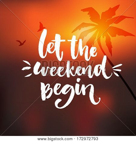 Let the weekend begin. Funny quote about week ending, office motivational quote at orange blur background with palm tree.