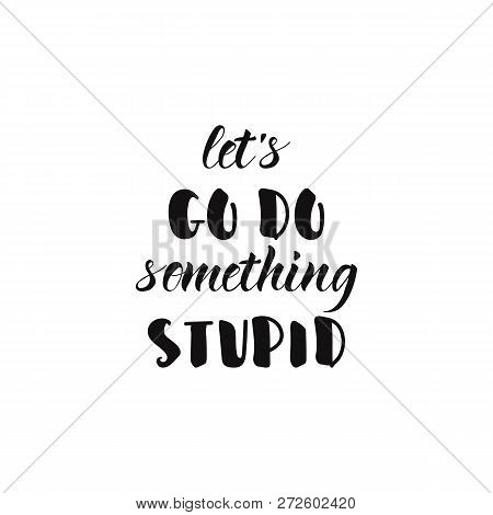 Lets Go Do Something Stupid. Vector Inspirational Quote. Black Ink Illustration On White Isolated Ba