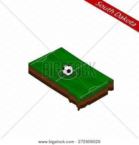 Isometric Map Of Us State South Dakota With Soccer Field. Football Ball In Center Of Football Pitch.
