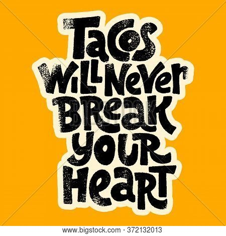 Hand-drawn Lettering Quote.. Tacos Will Never Break Your Heart. It Is All About Love To Tacos. Phras