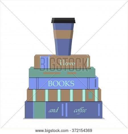 A Vertical Stack Of Books And A Cup Of Coffee. Lettering On Books I Love Books And Coffee. Vector Fl