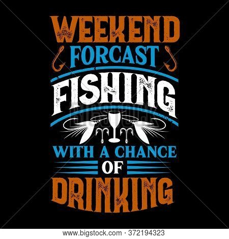 Weekend Forecast Fishing With A Chance Of Drinking - Fishing T Shirts Design,vector Graphic, Typogra