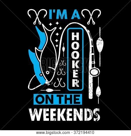 I'm A Hooker On The Weekends - Fishing T Shirts Design,vector Graphic, Typographic Poster Or T-shirt