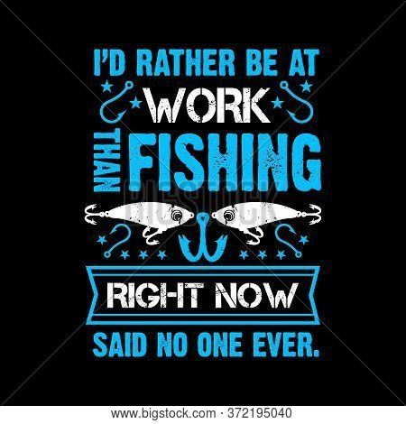 I'd Rather Be At Work Than Fishing Right Now Said No One Ever - Fishing T Shirts Design,vector Graph
