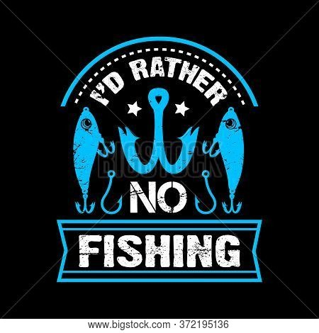 I'd Rather No Fishing - Fishing T Shirts Design,vector Graphic, Typographic Poster Or T-shirt.