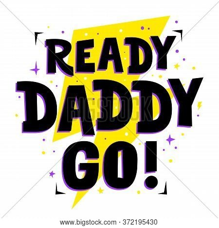 Ready Daddy Go. Cute Print For Father, Dad Phrase. Poster For Happy Fathers Day Celebration With Quo