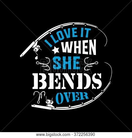 I Love It When She Bends Over - Fishing T Shirts Design,vector Graphic, Typographic Poster Or T-shir