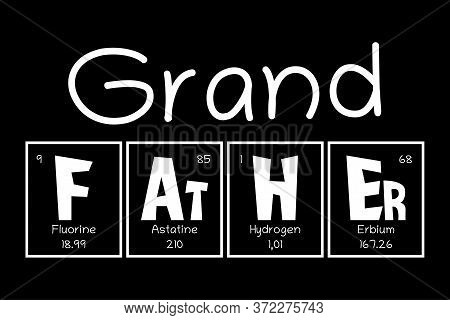 Grand Father Text As Periodic Table Of Mendeleev Elements For Printing On T-shirt, Mug, Any Gift, Fo