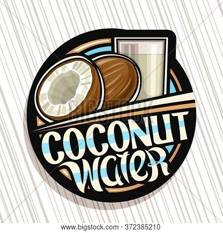 Vector Logo For Coconut Water, Dark Decorative Label With Illustration Of Coco Drink In Glass, Half