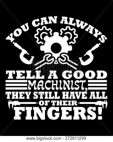 Funny Machinst Saying, You Can Always Tell A Good Machinist, They Still Have All Of Their Fingers.