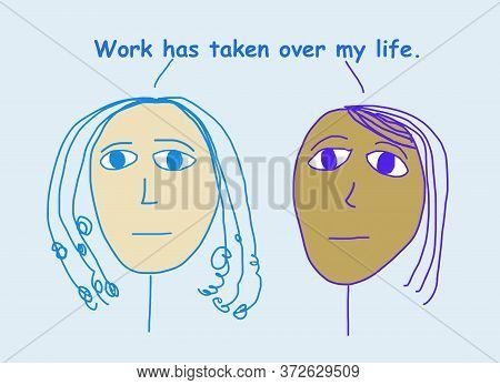 Color Cartoon Of Two Concerned, Ethnically Diverse Women Stating Work Has Taken Over My Life.