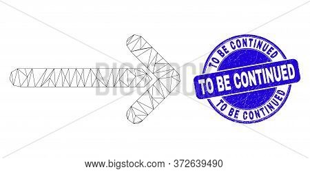 Web Mesh Arrow Right Icon And To Be Continued Seal Stamp. Blue Vector Rounded Textured Seal Stamp Wi