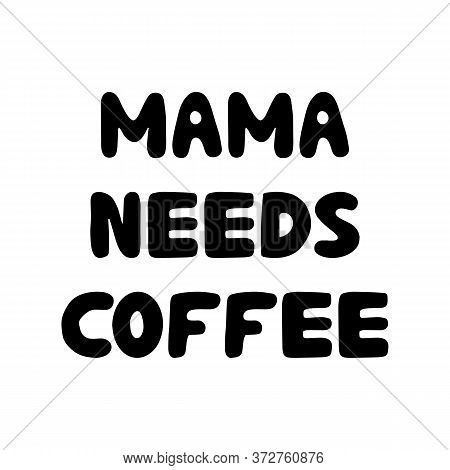 Mama Needs Coffee. Cute Hand Drawn Bauble Lettering. Isolated On White Background. Vector Stock Illu