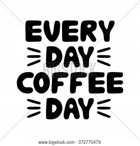 Every Day Coffee Day. Motivation Quote. Cute Hand Drawn Bauble Lettering. Isolated On White Backgrou
