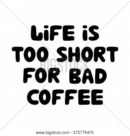 Life Is Too Short For Bad Coffee. Motivation Quote. Cute Hand Drawn Bauble Lettering. Isolated On Wh
