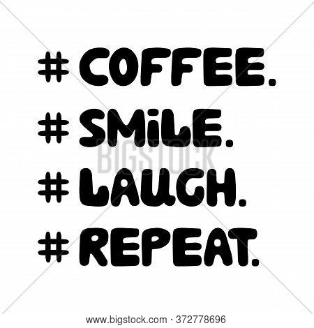 Coffee, Smile, Laugh Repeat. Cute Hand Drawn Doodle Bauble Lettering. Isolated On White Background.