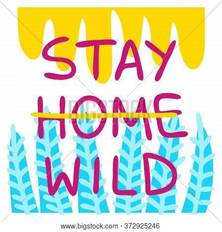 Poster Stay Home, Stay Wild. The Concept Of Stay At Home. Prevention Of Coronavirus Self-isolation.