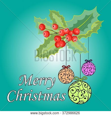 Greetings Card For Christmas. With Leaves, Mistletoe Berries And Christmas Balls