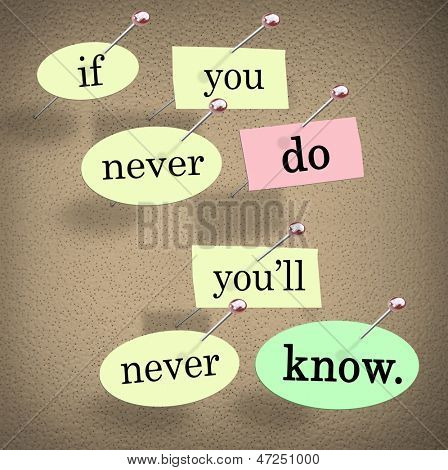 The saying and words If You Never Do You'll Never Know pinned on a bulletin board to offer wisdom, advice or help and support to encourage people to experience life and gain knowledge