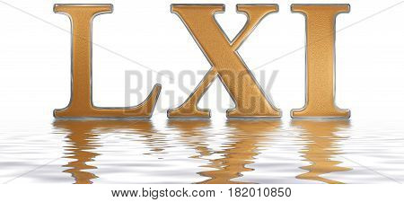 Roman Numeral Lxi, Unus Et Sexaginta, 61, Sixty One, Reflected On The Water Surface, Isolated On  Wh