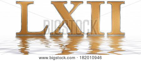 Roman Numeral Lxii, Duo Et Sexaginta, 62, Sixty Two, Reflected On The Water Surface, Isolated On  Wh