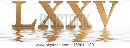 Roman Numeral Lxxv, Quinque Et Septuaginta, 75, Seventy Five, Reflected On The Water Surface, Isolat